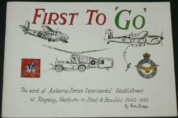 First To Go - The Work of Airborne Forces Experimental Establishment at Ringway, Sherburn-in-Elmet & Beaulieu 1940-50, by Alan Brown